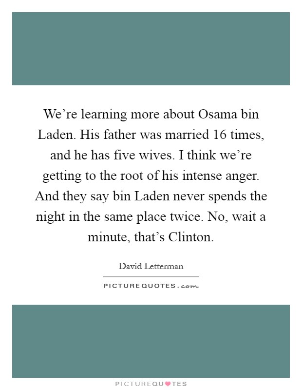 We're learning more about Osama bin Laden. His father was married 16 times, and he has five wives. I think we're getting to the root of his intense anger. And they say bin Laden never spends the night in the same place twice. No, wait a minute, that's Clinton Picture Quote #1
