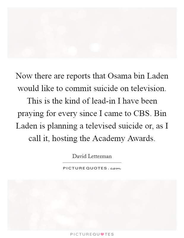 Now there are reports that Osama bin Laden would like to commit suicide on television. This is the kind of lead-in I have been praying for every since I came to CBS. Bin Laden is planning a televised suicide or, as I call it, hosting the Academy Awards Picture Quote #1