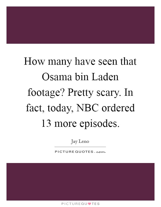 How many have seen that Osama bin Laden footage? Pretty scary. In fact, today, NBC ordered 13 more episodes Picture Quote #1