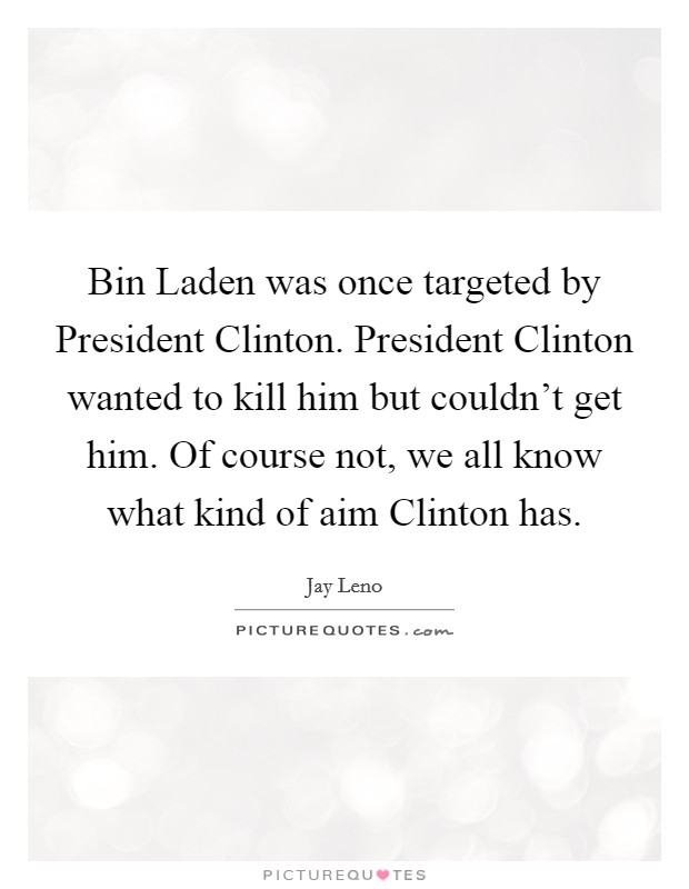 Bin Laden was once targeted by President Clinton. President Clinton wanted to kill him but couldn't get him. Of course not, we all know what kind of aim Clinton has Picture Quote #1