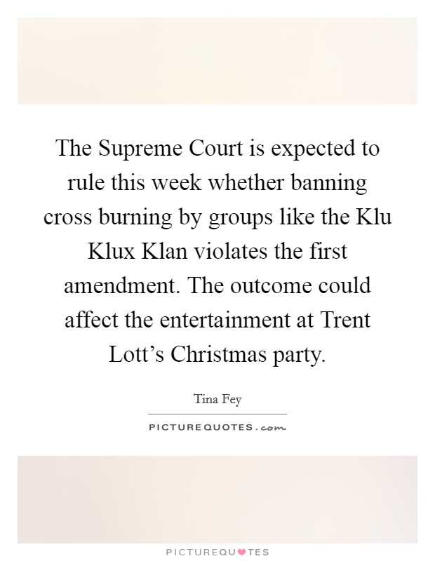 The Supreme Court is expected to rule this week whether banning cross burning by groups like the Klu Klux Klan violates the first amendment. The outcome could affect the entertainment at Trent Lott's Christmas party Picture Quote #1