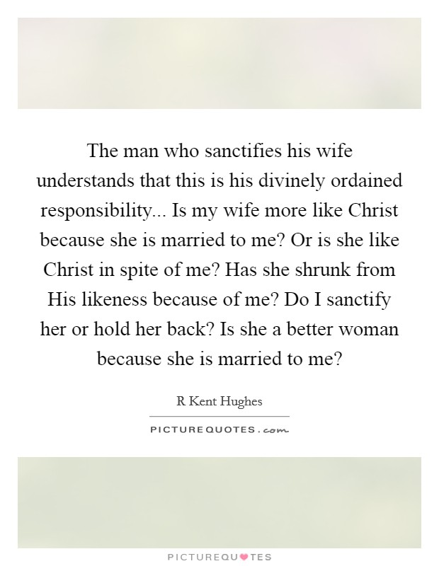 The man who sanctifies his wife understands that this is his divinely ordained responsibility... Is my wife more like Christ because she is married to me? Or is she like Christ in spite of me? Has she shrunk from His likeness because of me? Do I sanctify her or hold her back? Is she a better woman because she is married to me? Picture Quote #1
