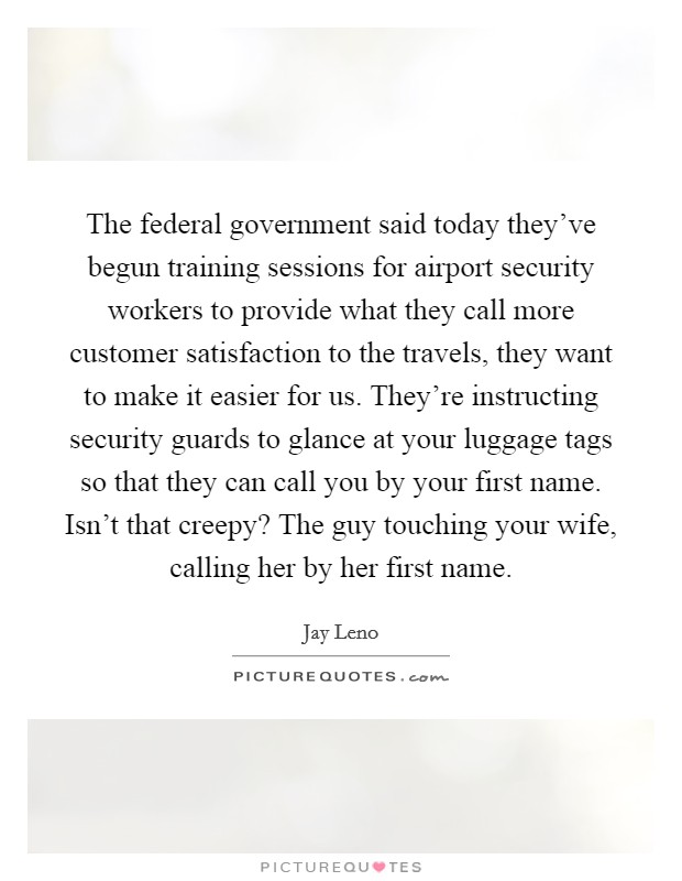 The federal government said today they've begun training sessions for airport security workers to provide what they call more customer satisfaction to the travels, they want to make it easier for us. They're instructing security guards to glance at your luggage tags so that they can call you by your first name. Isn't that creepy? The guy touching your wife, calling her by her first name Picture Quote #1