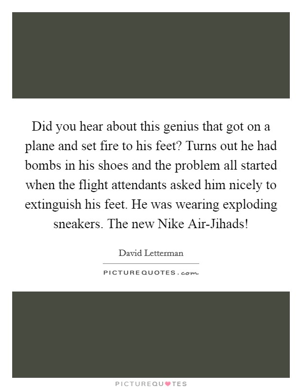Did you hear about this genius that got on a plane and set fire to his feet? Turns out he had bombs in his shoes and the problem all started when the flight attendants asked him nicely to extinguish his feet. He was wearing exploding sneakers. The new Nike Air-Jihads! Picture Quote #1