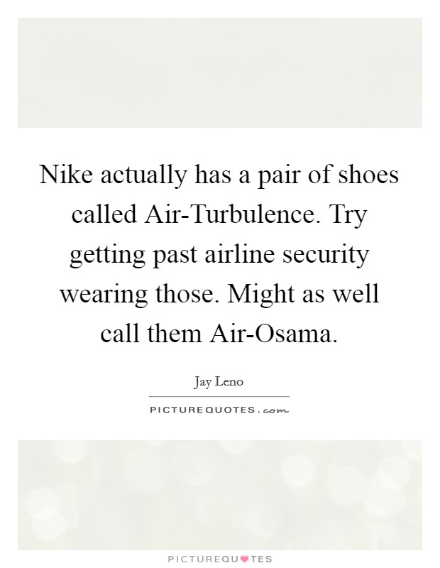 Nike actually has a pair of shoes called Air-Turbulence. Try getting past airline security wearing those. Might as well call them Air-Osama Picture Quote #1