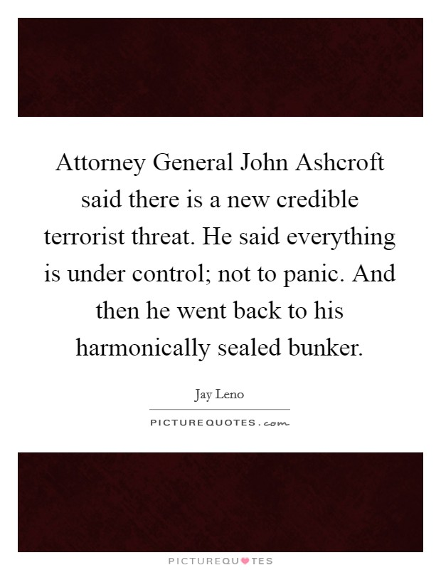 Attorney General John Ashcroft said there is a new credible terrorist threat. He said everything is under control; not to panic. And then he went back to his harmonically sealed bunker Picture Quote #1