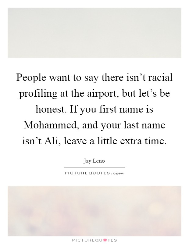 People want to say there isn't racial profiling at the airport, but let's be honest. If you first name is Mohammed, and your last name isn't Ali, leave a little extra time Picture Quote #1
