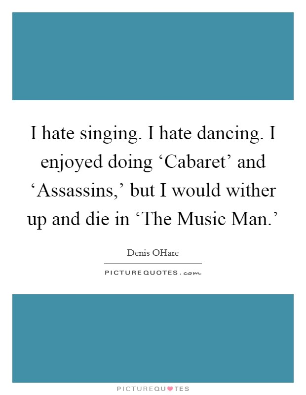 I hate singing. I hate dancing. I enjoyed doing 'Cabaret' and 'Assassins,' but I would wither up and die in 'The Music Man.' Picture Quote #1