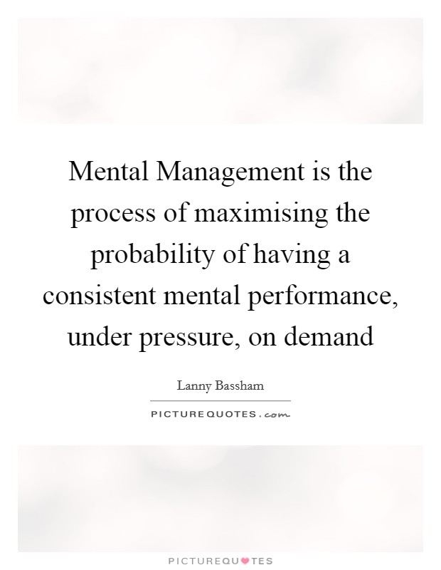 Mental Management is the process of maximising the probability of having a consistent mental performance, under pressure, on demand Picture Quote #1