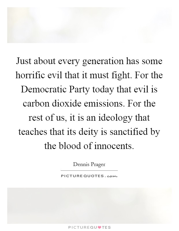 Just about every generation has some horrific evil that it must fight. For the Democratic Party today that evil is carbon dioxide emissions. For the rest of us, it is an ideology that teaches that its deity is sanctified by the blood of innocents Picture Quote #1