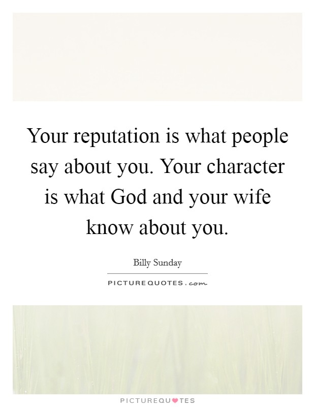 Your reputation is what people say about you. Your character is what God and your wife know about you Picture Quote #1