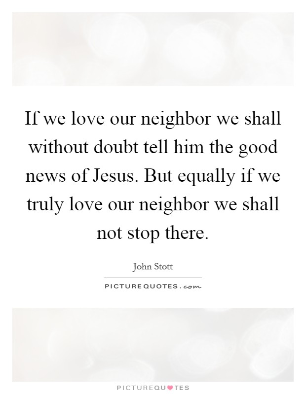If we love our neighbor we shall without doubt tell him the good news of Jesus. But equally if we truly love our neighbor we shall not stop there Picture Quote #1