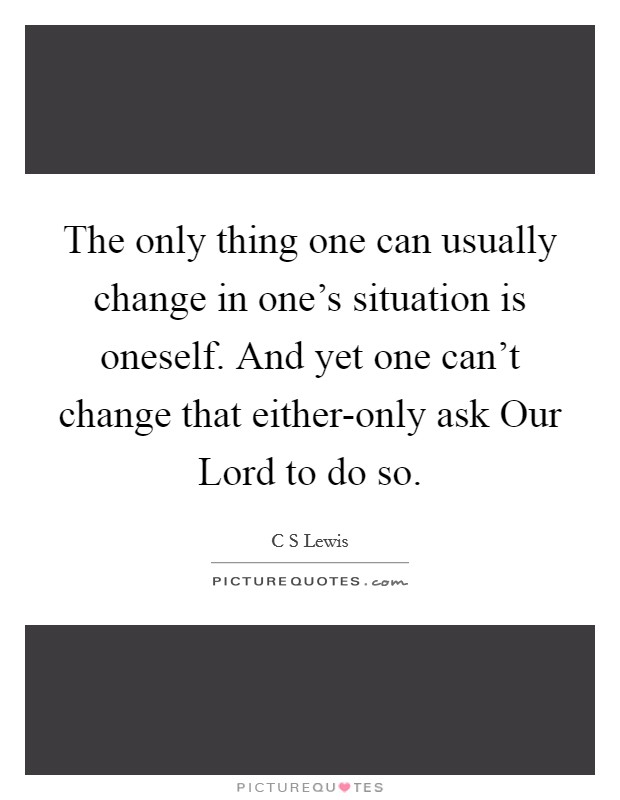 The only thing one can usually change in one's situation is oneself. And yet one can't change that either-only ask Our Lord to do so Picture Quote #1