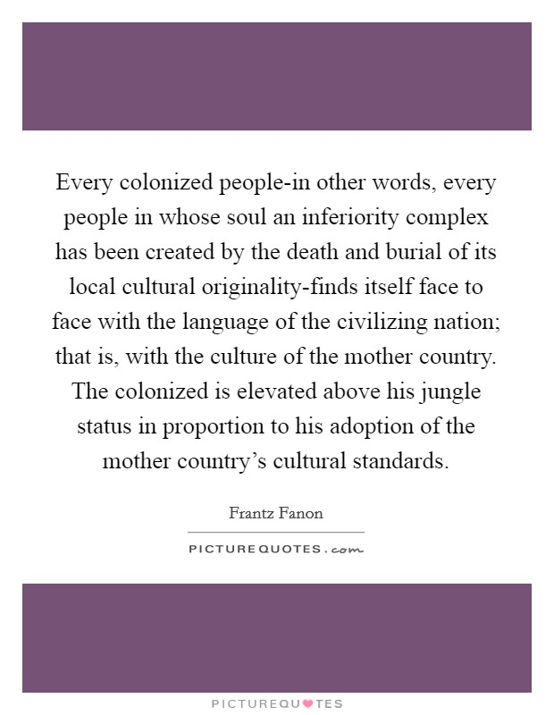 Every colonized people-in other words, every people in whose soul an inferiority complex has been created by the death and burial of its local cultural originality-finds itself face to face with the language of the civilizing nation; that is, with the culture of the mother country. The colonized is elevated above his jungle status in proportion to his adoption of the mother country's cultural standards Picture Quote #1