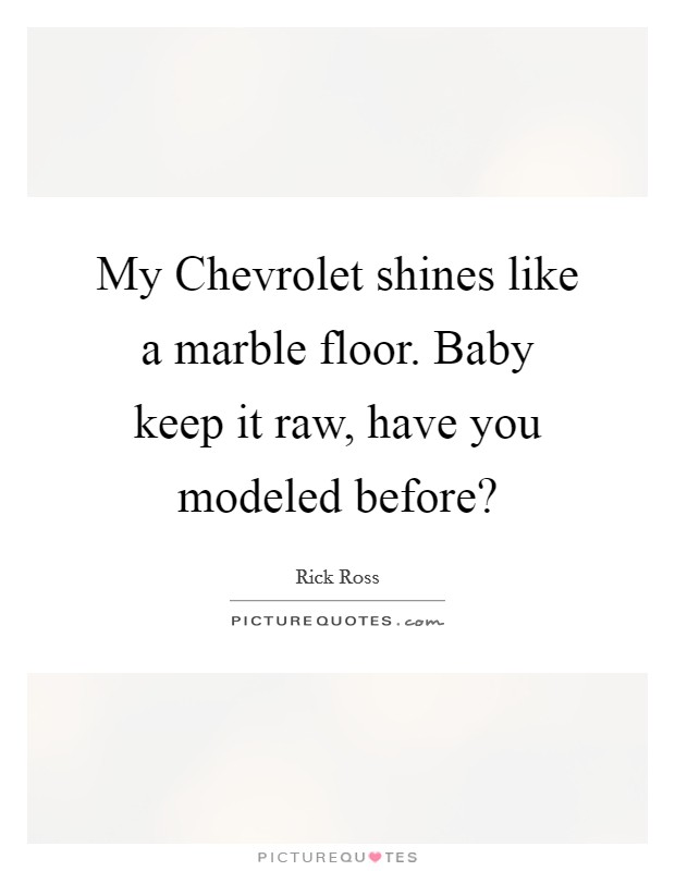 My Chevrolet shines like a marble floor. Baby keep it raw, have you modeled before? Picture Quote #1