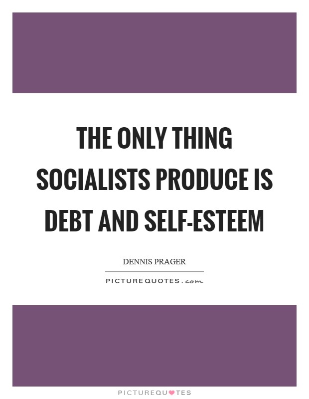 The only thing socialists produce is debt and self-esteem Picture Quote #1