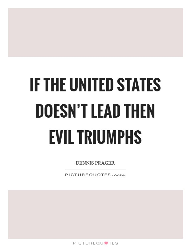 If the United States doesn't lead then evil triumphs Picture Quote #1