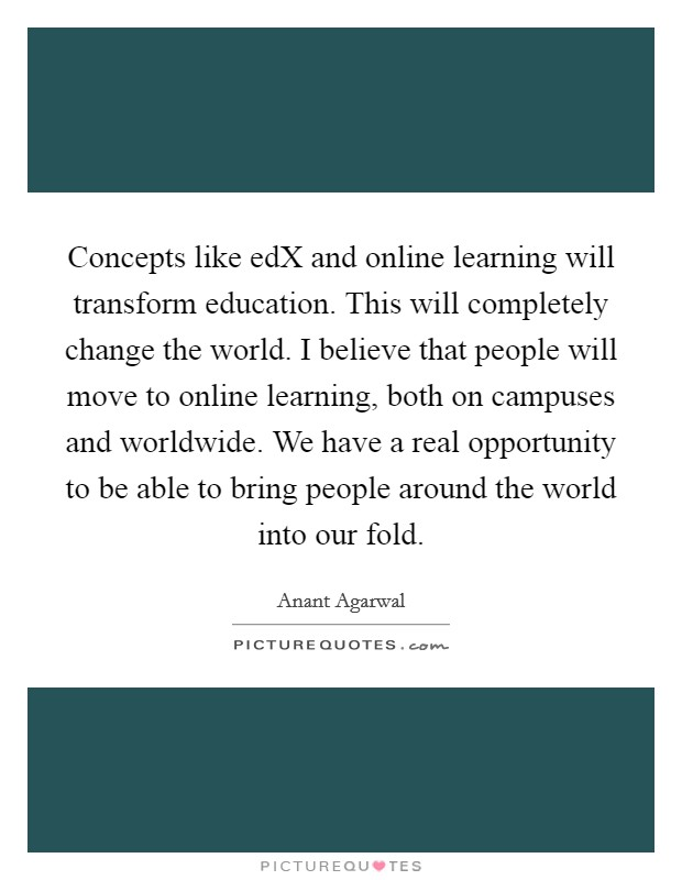 Concepts like edX and online learning will transform education. This will completely change the world. I believe that people will move to online learning, both on campuses and worldwide. We have a real opportunity to be able to bring people around the world into our fold Picture Quote #1