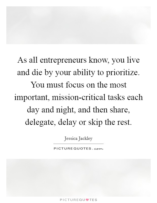 As all entrepreneurs know, you live and die by your ability to prioritize. You must focus on the most important, mission-critical tasks each day and night, and then share, delegate, delay or skip the rest Picture Quote #1