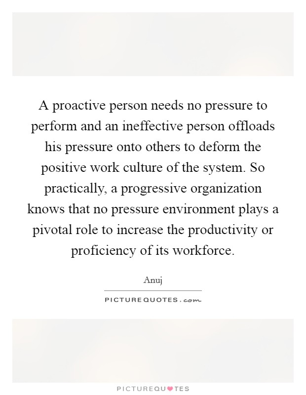A proactive person needs no pressure to perform and an ineffective person offloads his pressure onto others to deform the positive work culture of the system. So practically, a progressive organization knows that no pressure environment plays a pivotal role to increase the productivity or proficiency of its workforce Picture Quote #1