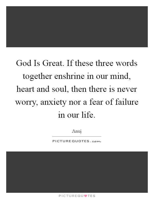 God Is Great. If these three words together enshrine in our mind, heart and soul, then there is never worry, anxiety nor a fear of failure in our life Picture Quote #1