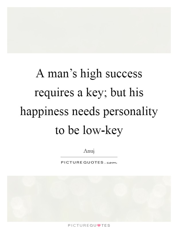A man's high success requires a key; but his happiness needs personality to be low-key Picture Quote #1