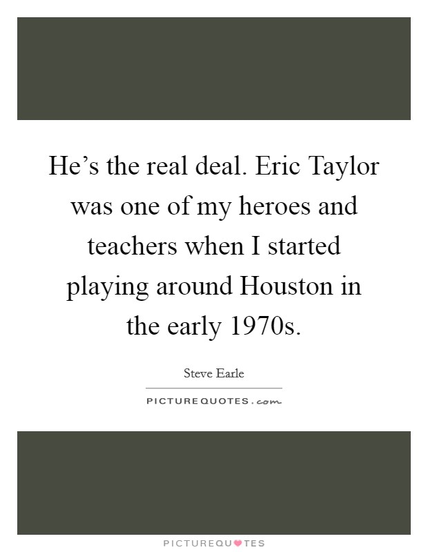 He's the real deal. Eric Taylor was one of my heroes and teachers when I started playing around Houston in the early 1970s Picture Quote #1