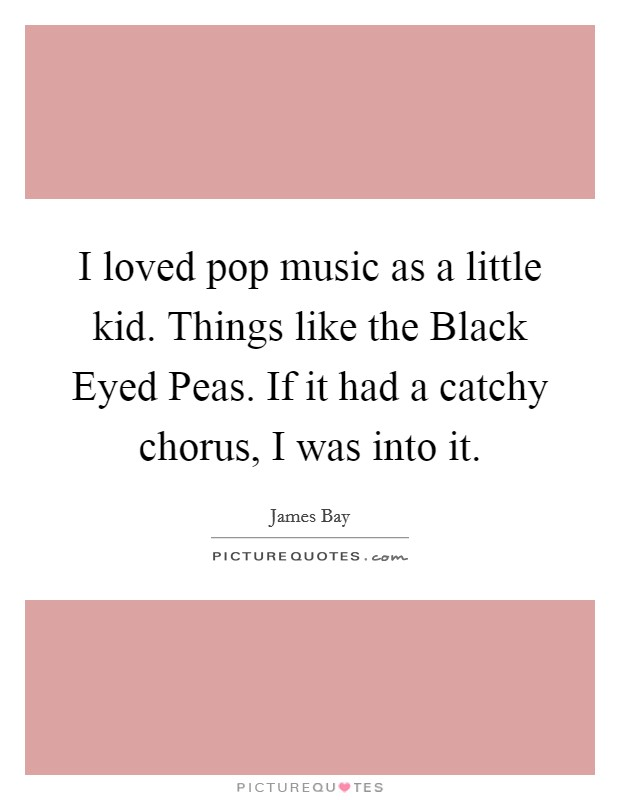I loved pop music as a little kid. Things like the Black Eyed Peas. If it had a catchy chorus, I was into it Picture Quote #1
