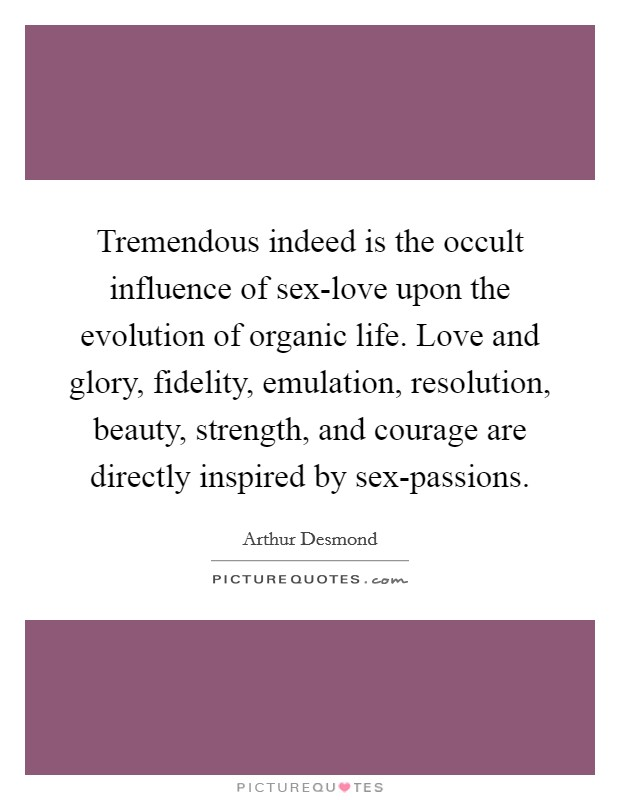 Tremendous indeed is the occult influence of sex-love upon the evolution of organic life. Love and glory, fidelity, emulation, resolution, beauty, strength, and courage are directly inspired by sex-passions Picture Quote #1