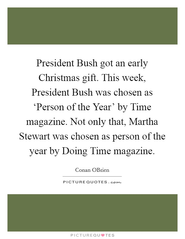 President Bush got an early Christmas gift. This week, President Bush was chosen as 'Person of the Year' by Time magazine. Not only that, Martha Stewart was chosen as person of the year by Doing Time magazine Picture Quote #1