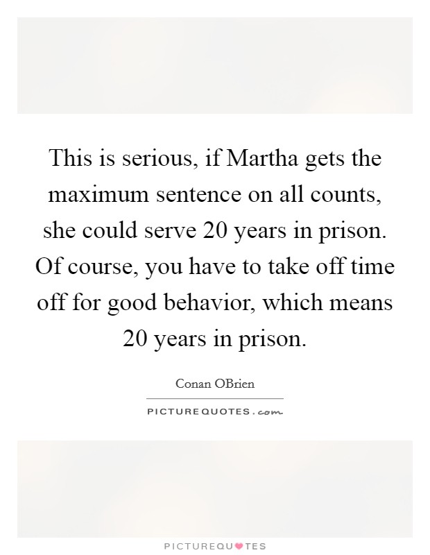 This is serious, if Martha gets the maximum sentence on all counts, she could serve 20 years in prison. Of course, you have to take off time off for good behavior, which means 20 years in prison Picture Quote #1