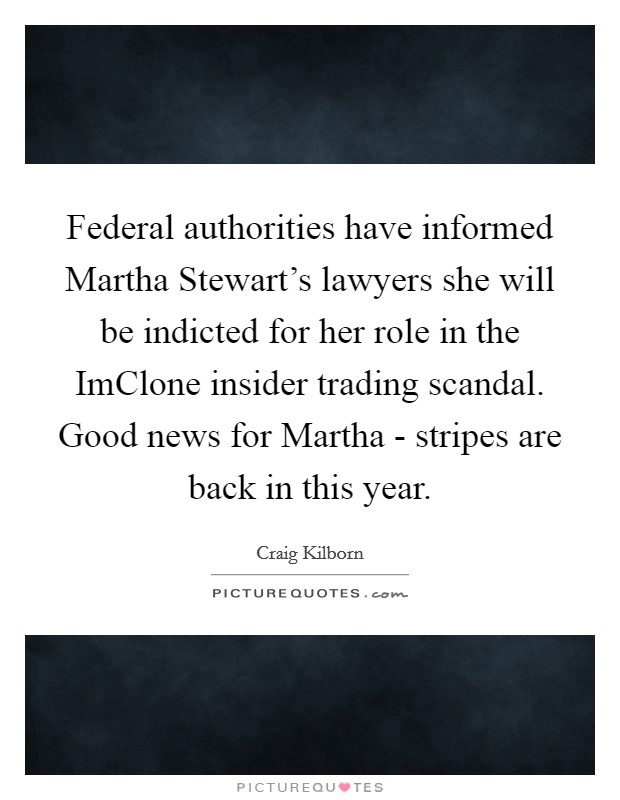 martha stewart and the imclone scandal Martha stewart was indicted on charges of conspiracy, obstruction of justice and securities fraud all linked to her sale of 3,928 imclone systems inc shares on december 27, which considered as illegal insider trading by security and exchange.
