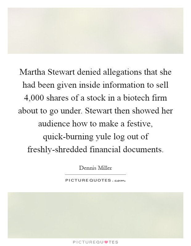 Martha Stewart denied allegations that she had been given inside information to sell 4,000 shares of a stock in a biotech firm about to go under. Stewart then showed her audience how to make a festive, quick-burning yule log out of freshly-shredded financial documents Picture Quote #1