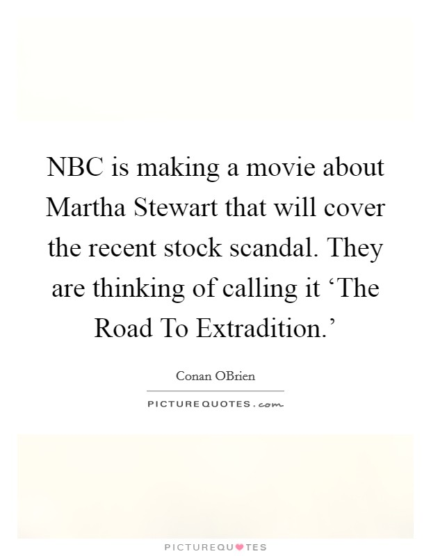 NBC is making a movie about Martha Stewart that will cover the recent stock scandal. They are thinking of calling it 'The Road To Extradition.' Picture Quote #1