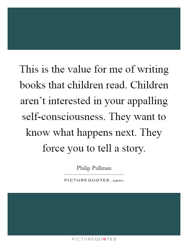 This is the value for me of writing books that children read. Children aren't interested in your appalling self-consciousness. They want to know what happens next. They force you to tell a story Picture Quote #1