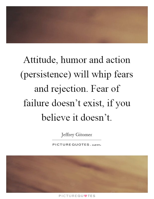 Attitude, humor and action (persistence) will whip fears and rejection. Fear of failure doesn't exist, if you believe it doesn't Picture Quote #1