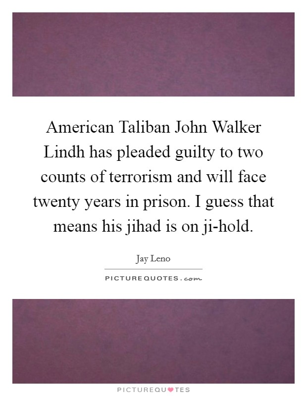 American Taliban John Walker Lindh has pleaded guilty to two counts of terrorism and will face twenty years in prison. I guess that means his jihad is on ji-hold Picture Quote #1