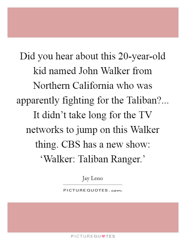 Did you hear about this 20-year-old kid named John Walker from Northern California who was apparently fighting for the Taliban?... It didn't take long for the TV networks to jump on this Walker thing. CBS has a new show: 'Walker: Taliban Ranger.' Picture Quote #1
