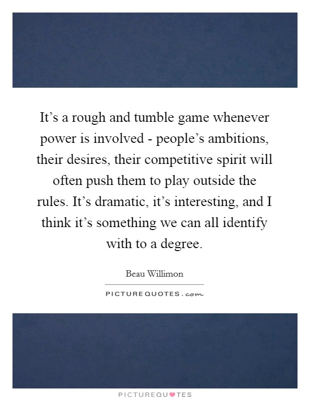 It's a rough and tumble game whenever power is involved - people's ambitions, their desires, their competitive spirit will often push them to play outside the rules. It's dramatic, it's interesting, and I think it's something we can all identify with to a degree Picture Quote #1