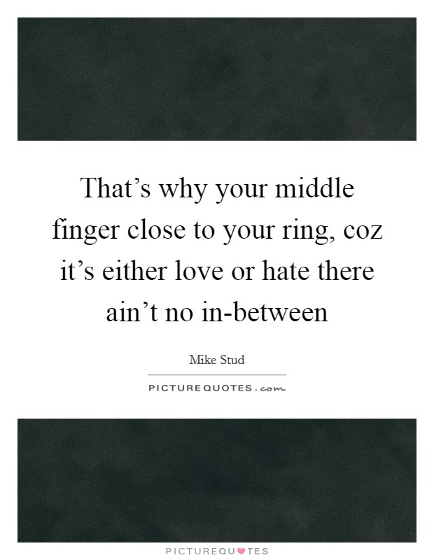 That's why your middle finger close to your ring, coz it's either love or hate there ain't no in-between Picture Quote #1