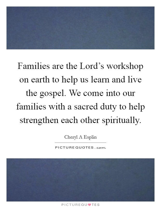 Families are the Lord's workshop on earth to help us learn and live the gospel. We come into our families with a sacred duty to help strengthen each other spiritually Picture Quote #1