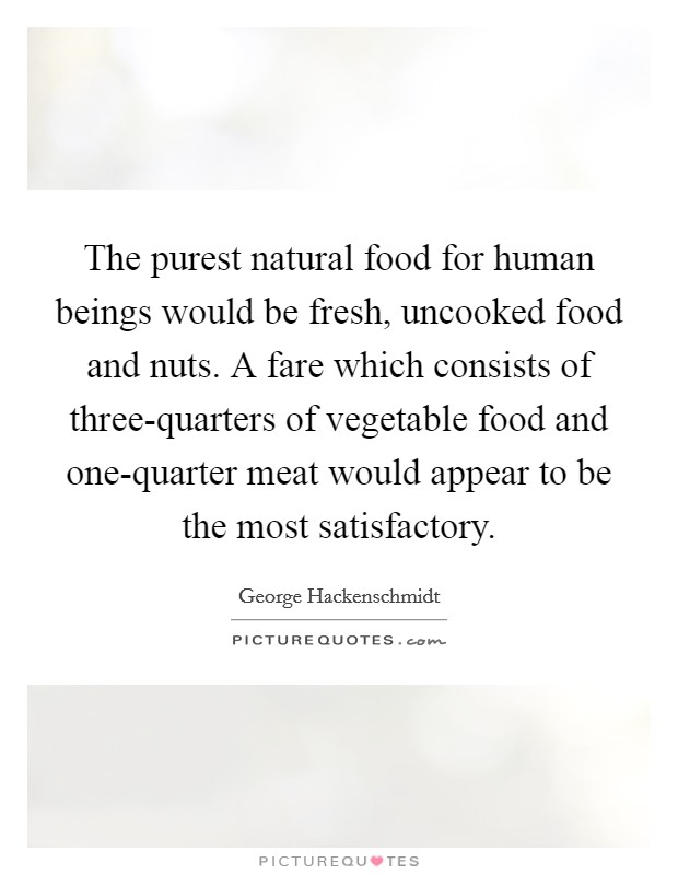 The purest natural food for human beings would be fresh, uncooked food and nuts. A fare which consists of three-quarters of vegetable food and one-quarter meat would appear to be the most satisfactory Picture Quote #1