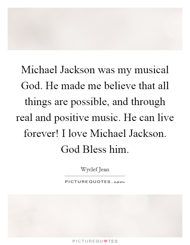 Michael Jackson was my musical God. He made me believe that all things are possible, and through real and positive music. He can live forever! I love Michael Jackson. God Bless him Picture Quote #1