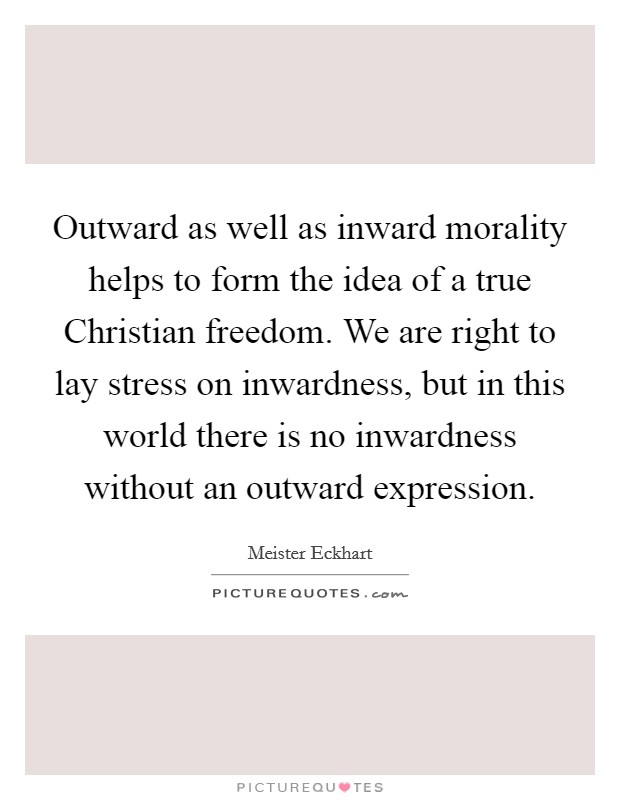 Outward as well as inward morality helps to form the idea of a true Christian freedom. We are right to lay stress on inwardness, but in this world there is no inwardness without an outward expression Picture Quote #1