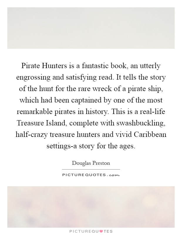 Pirate Hunters is a fantastic book, an utterly engrossing and satisfying read. It tells the story of the hunt for the rare wreck of a pirate ship, which had been captained by one of the most remarkable pirates in history. This is a real-life Treasure Island, complete with swashbuckling, half-crazy treasure hunters and vivid Caribbean settings-a story for the ages Picture Quote #1