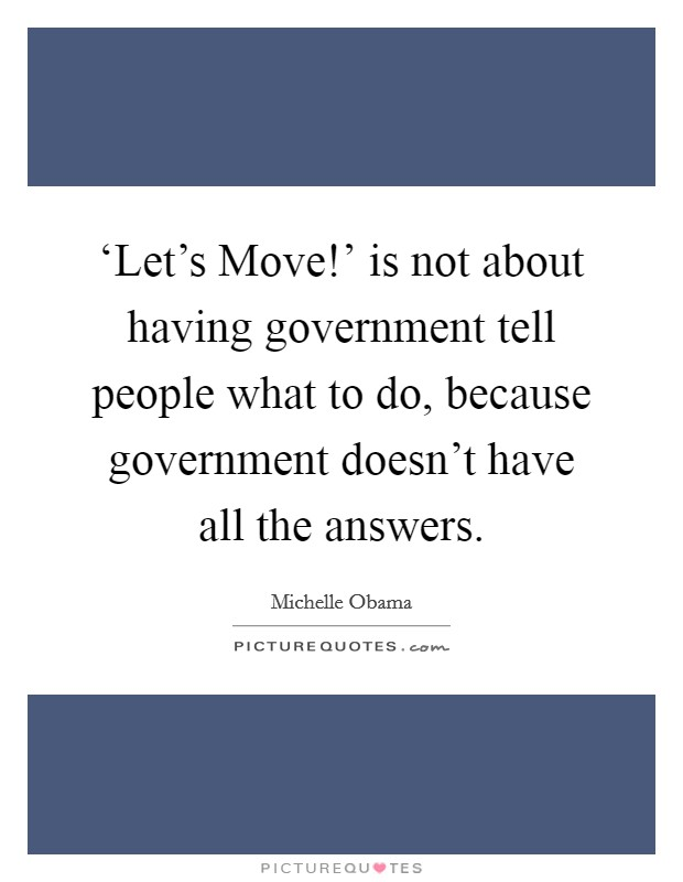 'Let's Move!' is not about having government tell people what to do, because government doesn't have all the answers Picture Quote #1