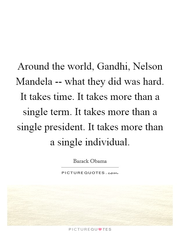 Around the world, Gandhi, Nelson Mandela -- what they did was hard. It takes time. It takes more than a single term. It takes more than a single president. It takes more than a single individual Picture Quote #1