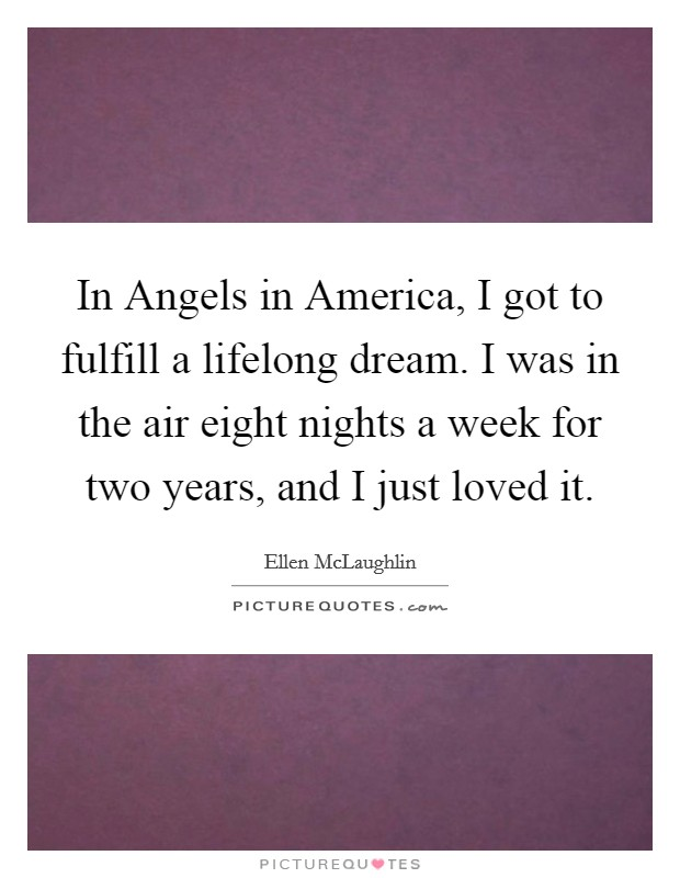 In Angels in America, I got to fulfill a lifelong dream. I was in the air eight nights a week for two years, and I just loved it Picture Quote #1