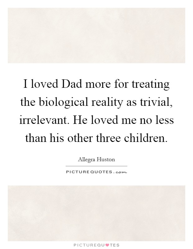 I loved Dad more for treating the biological reality as trivial, irrelevant. He loved me no less than his other three children Picture Quote #1