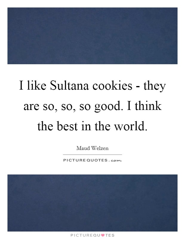I like Sultana cookies - they are so, so, so good. I think the best in the world Picture Quote #1